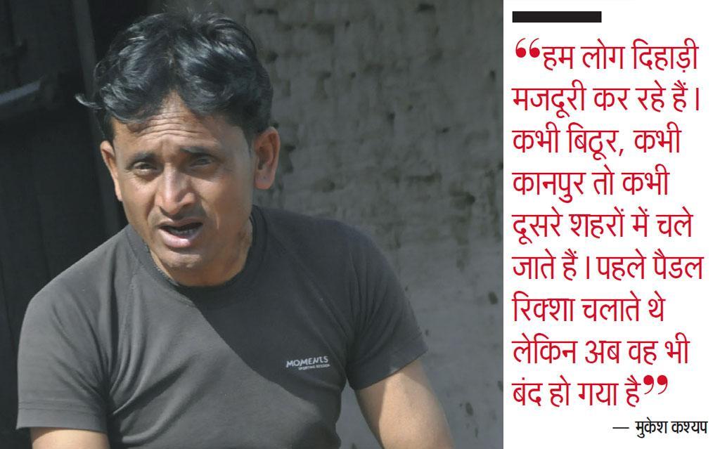 """""""हम लोग दिहाड़ी मजदूरी कर रहे हैं। कभी बिठूर, कभी कानपुर तो कभी दूसरे शहरों में चले जाते हैं। पहले पैडल रिक्शा चलाते थे लेकिन अब वह भी बंद हो गया है"""" — मुकेश कश्यप"""