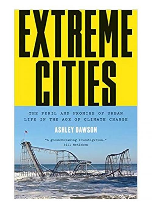 Extreme Cities: The Peril and Promise of Urban Life in the Age of Climate Change