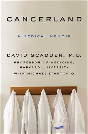 Cancerland: A Medical Memoir<br> David Scadden, M.D. Professor of Medicine, Harvard University with Michael D'Antonio<br> Thomas Dunne Books | 308 pages | $27.99